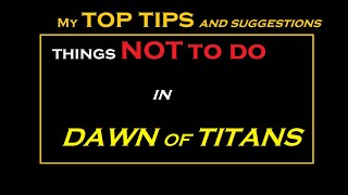 Top things NOT to do in Dawn of Titans || Tips and suggestions