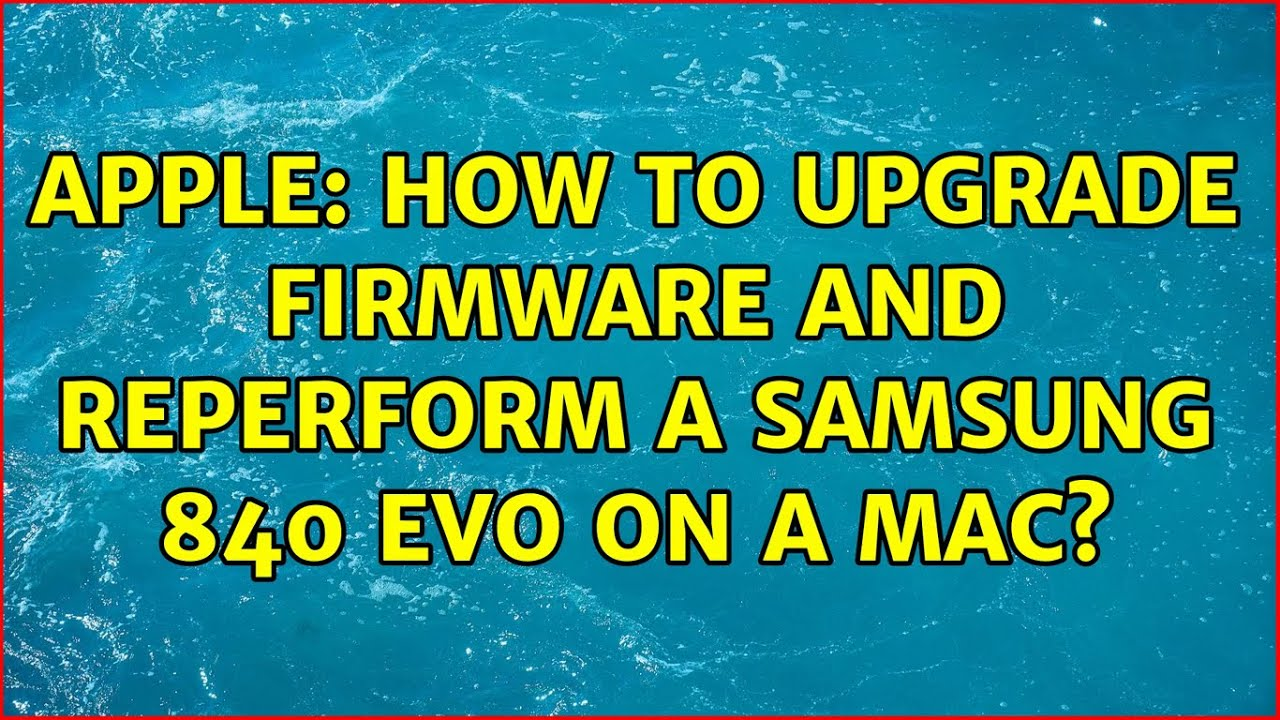 Apple: How to upgrade firmware and reperform a Samsung 840 Evo on a Mac? (4 Solutions!!)