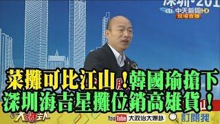 【精彩】菜攤可比江山! 韓國瑜搶下深圳海吉星2攤位銷高雄貨!