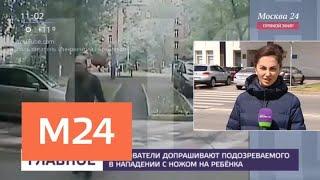 Смотреть видео Следователи допросят подозреваемого в нападении с ножом на ребенка - Москва 24 онлайн