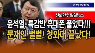 (일일뉴스) 윤석열, 특감반 휴대폰 풀었다!!! 판도라의 상자가 열렸다!!! 문재인 끝났다!!! / 신의한수 19.12.05