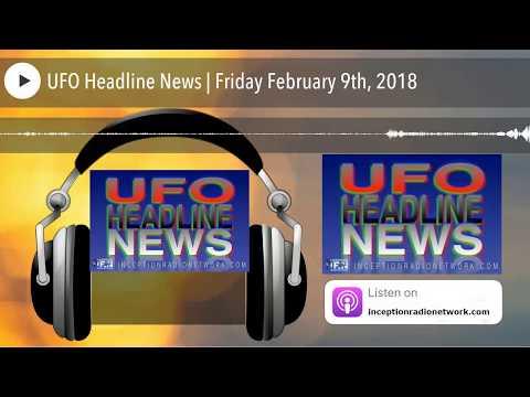 UFO Headline News | Friday February 9th, 2018