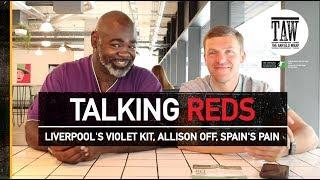 Liverpool's Violet Kit, Allison Off, Spain's Pain | TALKING REDS