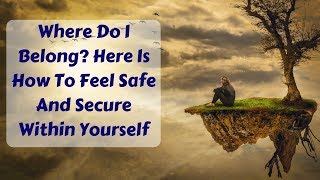 Where Do I Belong In This World? Here Is How To Feel Safe And Secure Within Yourself