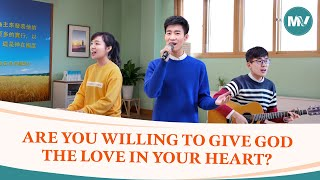 "2020 Christian Devotional Song | ""Are You Willing to Give God the Love in Your Heart?"""