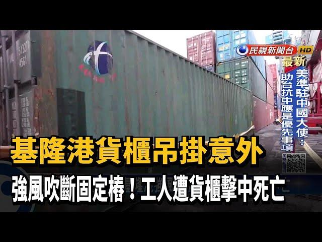 貨櫃奪命! 基隆港強風吹斷固定樁 工人遭擊中亡-民視台語新聞