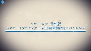 ハロ!ステ号外 ~ハロー!プロジェクト2017新体制決定スペシャル~