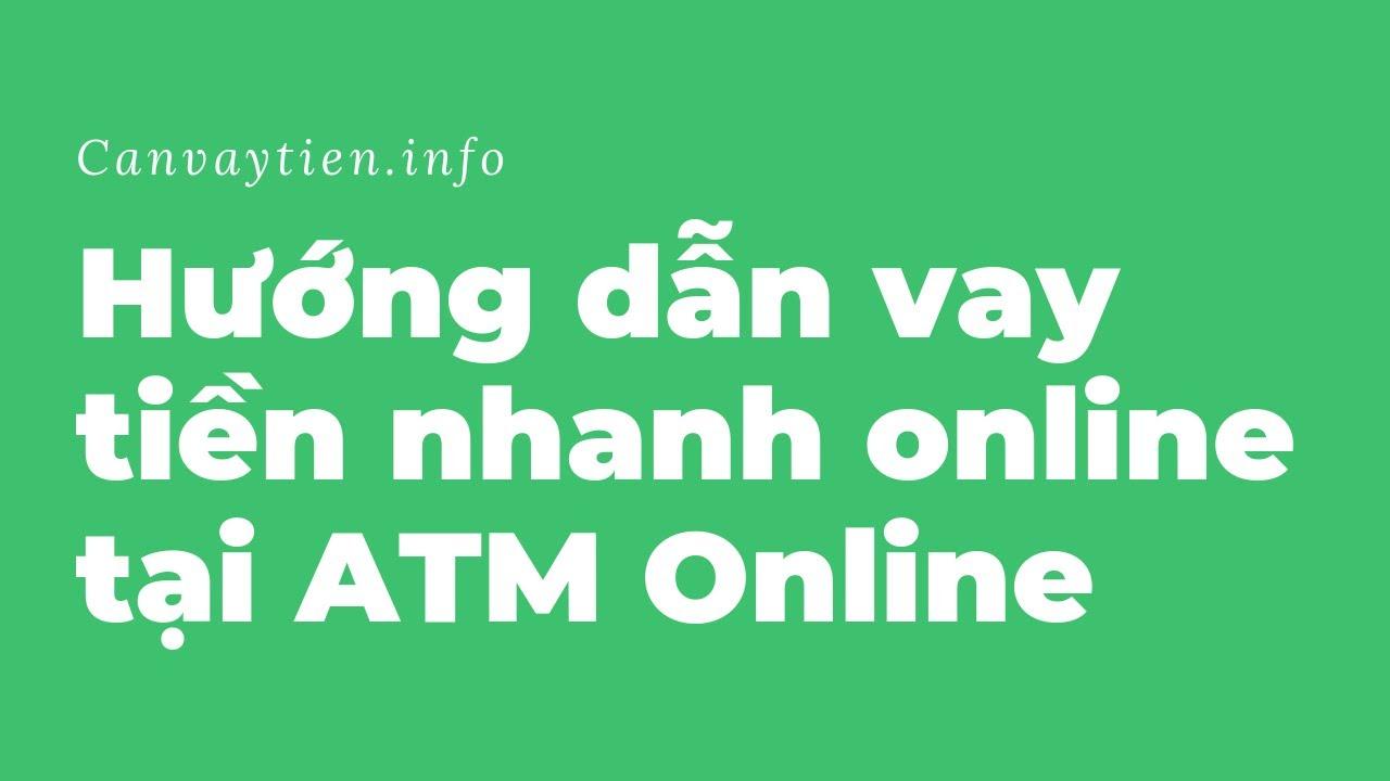 Hướng dẫn vay tiền nhanh tại ATM Online – Nhận ngay sau 24h – Canvaytien.info