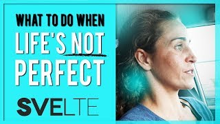 What to Do When Life Is Not Perfect | Svelte Mindset