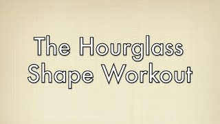The Best Workout For Hourglass Shapes: Free Full Length Workout For Your Body Type