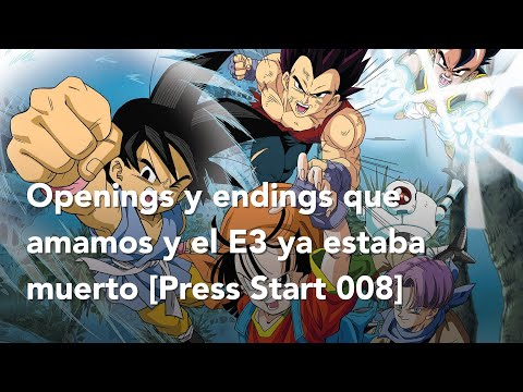 Openings y endings que amamos y el E3 ya estaba muerto [Press Start 008]