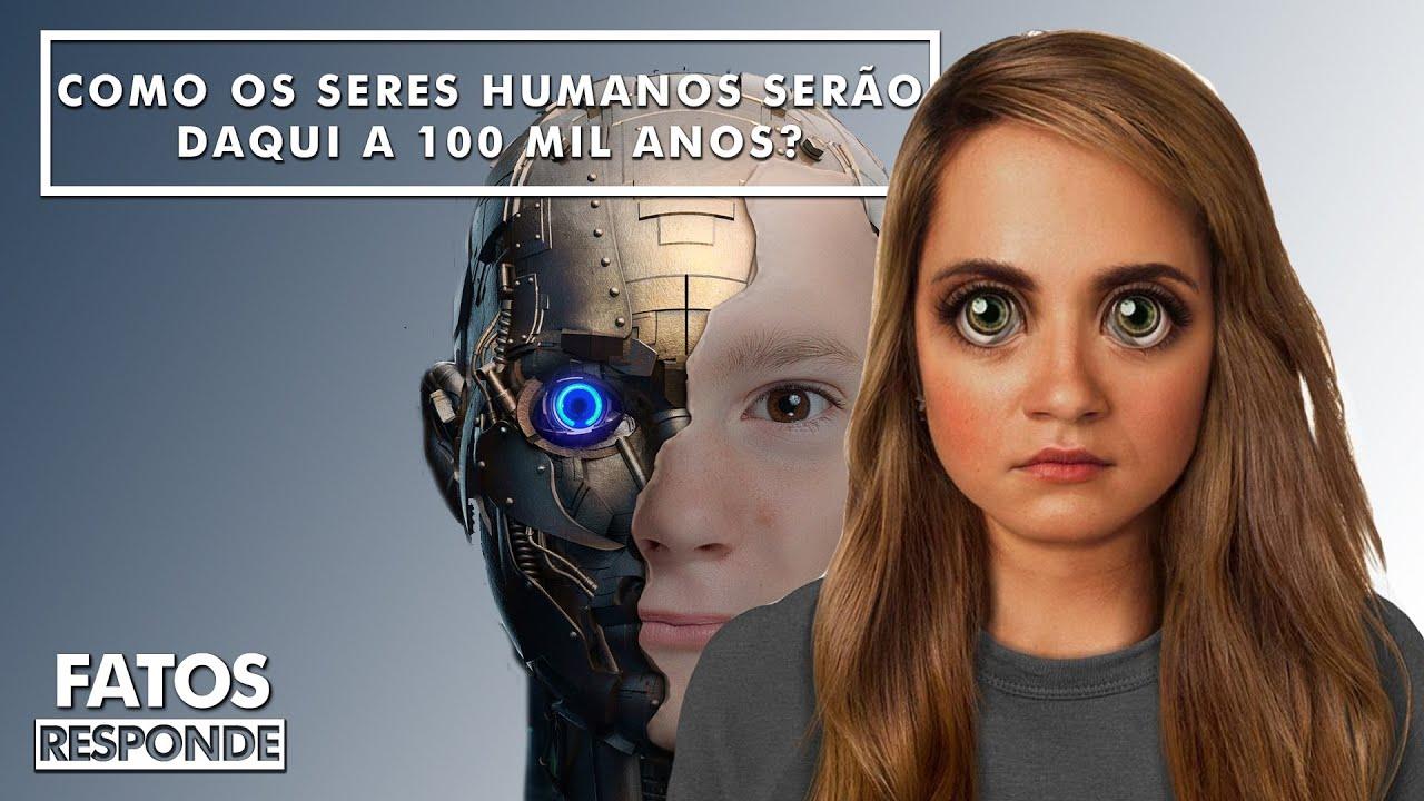 Como os Seres Humanos serão daqui a 100 Mil Anos? - FATOS