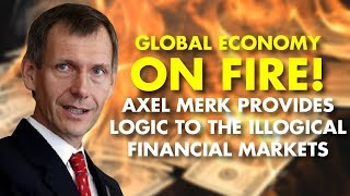 GLOBAL ECONOMY ON FIRE! Axel Merk Provides Logic To The Illogical Financial Markets