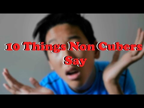 10 Things Non Cubers Say