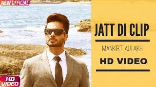 JATT DI CLIP (Full HD  Song) MANKIRT AULAKH | Dj Flow | Singga | Latest Punjabi Songs 2017