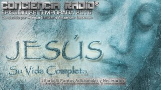 Jesús †, Su Vida Completa - Parte 5: Puntos Adicionales y Necesarios -Miniserie de Conciencia Radio