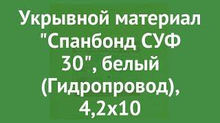 Укрывной материал Спанбонд СУФ 30, белый (Гидропровод), 4,2х10 обзор ХЛ003181