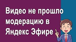 #5-Видео не прошло модерацию в Яндекс Эфире - Заработок на Яндекс Эфире с нуля