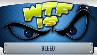 ► WTF Is... - Bleed ?