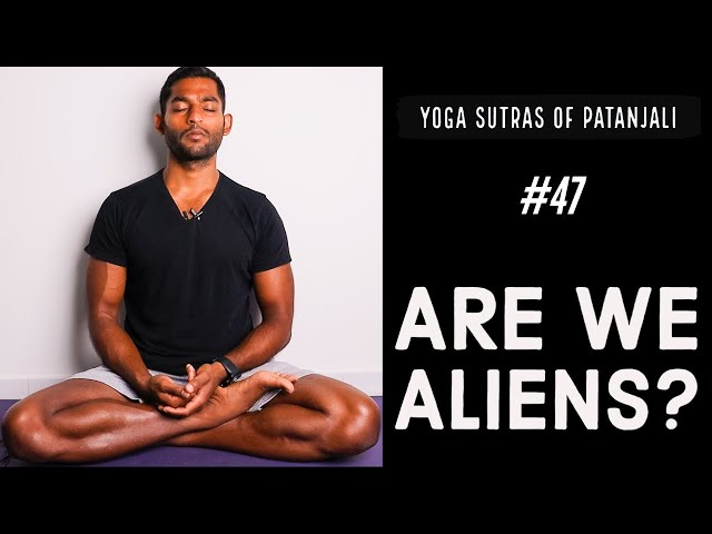 #47. Are We Aliens?   Yoga Sutras of Patanjali