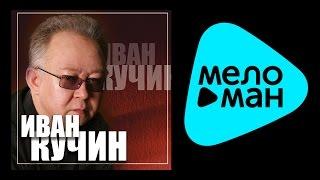 ИВАН КУЧИН - ЗОЛОТЫЕ ХИТЫ (альбом) / IVAN KUCHIN - ZOLOTYE KHITY