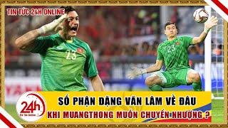Tin nóng bóng đá ngày 29/5 Đặng Văn Lâm có bị Muang Thong United bán? Bóng đá Việt Nam