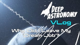 Why Did I Leave My 'Dream Job'?  Deep Astronomy VLOG