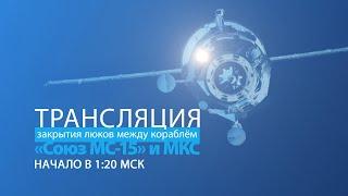 Закрытие люков между кораблем «Союз МС-15» и МКС