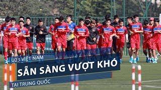 U23 Việt Nam sẵn sàng vượt khó tại Trung Quốc | VTC1