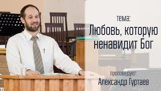 """Александр Гуртаев 15.04.18 """"Любовь, которую ненавидит Бог"""""""