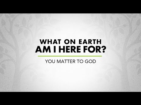 What on Earth am I here for? - Week 1 - You Matter to God
