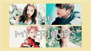 Me vs. My Friends | KPOP (A bit of CPOP & JPOP)