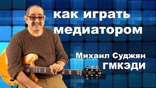 Игра Медиатором на Гитаре. Педагог ГМКЭДИ Михаил Суджян. Видео урок по гитаре.