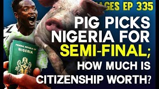 Dr. Damages Show- ep 335: Pig picks Nigeria for semi-final; How much is Nigerian citizenship worth?