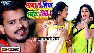 सबसे हिट #Pramod Premi Yadav का #Video माज़ा ले लिया सईयां निचे रे Bhojpuri Superhit Song