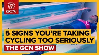 5 Signs You& 39 re Taking Cycling Too Seriously GCN Show Ep 348