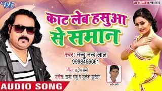 Nandu Nand Lal का सबसे हिट गाना 2018 - Kaat Leb Hasua Se Saman - Bhojpuri Hit Songs 2018 New