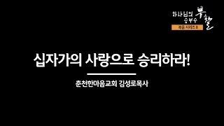 [복음시리즈 8] 춘천한마음교회 김성로 목사 - 십자가의 사랑으로 승리하라!