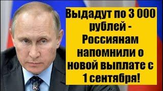 Выдадут по 3 000 рублей - Россиянам напомнили о новой выплате с 1 сентября!
