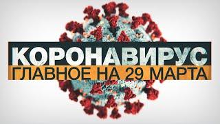 Коронавирус в России и мире: главные новости о распространении COVID-19 к 29 марта