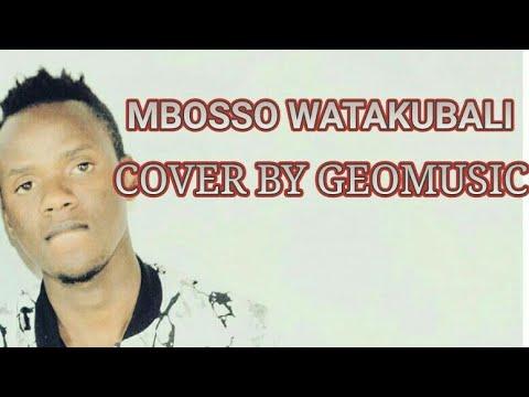 MBOSSO WATAKUBALI COVER BY GEOMUSIC