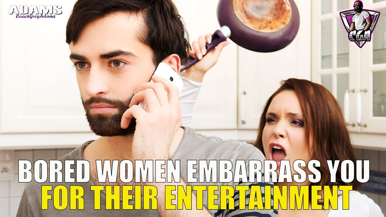 Bored Women Embarrass You For Their Entertainment