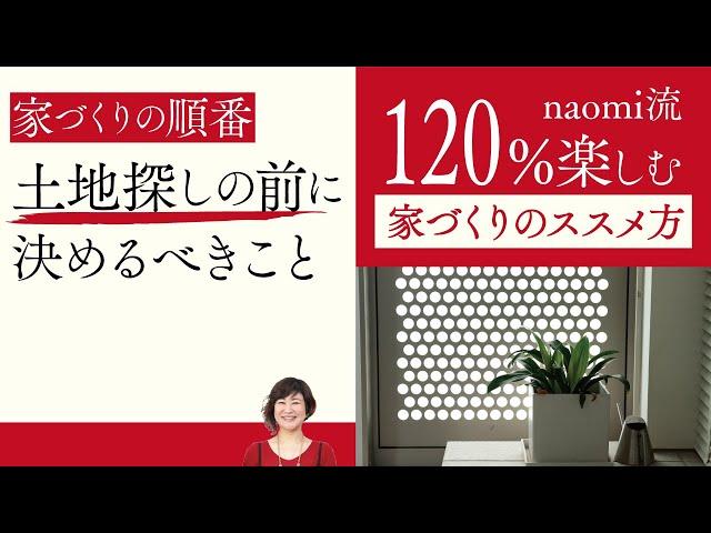 第3話 『土地探し前に決めるべきこと』家づくりを120%楽しむためのnaomi流家づくりのススメ方