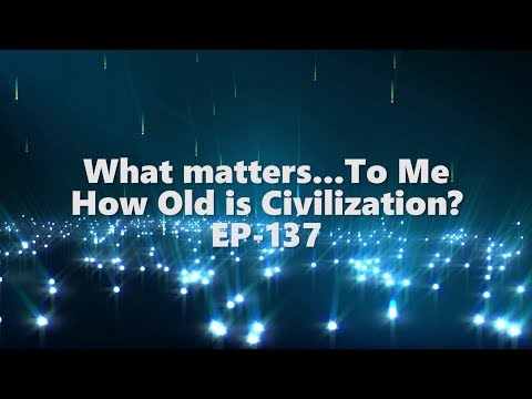 What matters... to me - How old is our civilization? EP-137