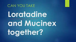Can you take loratadine and Mucinex together