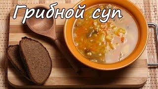 Грибной суп. Рецепт супа. Как приготовить грибной суп. Рецепт грибного супа.