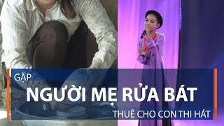 Gặp người mẹ rửa bát thuê cho con thi hát   VTC1