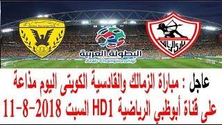 مباراة الزمالك والقادسية الكويتى اليوم مذاعة على قناة أبوظبي الرياضية HD1 السبت 11-8-2018