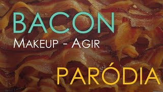 BACON - (MAKEUP AGIR) PARÓDIA