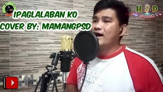 IPAGLALABAN KO cover by: mamangPSD